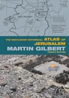 The Routledge Historical Atlas of Jerusalem - Fourth edition ebook by Martin Gilbert
