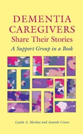 Dementia Caregivers Share Their Stories: A Support Group in a Book ebook by Markut, Lynda A.