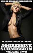 Aggressive Submission: Volume Two - 4 More Tales Of Extreme Sex ebook by AE Publications