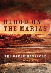 Blood on the Marias - The Baker Massacre ebook by Paul R. Wylie