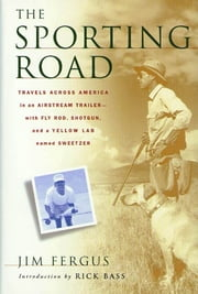 The Sporting Road - Travels Across America in an Airstream Trailer--with Fly Rod, Shotgun, and a Yellow Lab Named Sweetzer ebook by Jim Fergus,Rick Bass