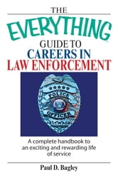 The Everything Guide To Careers In Law Enforcement - A Complete Handbook to an Exciting And Rewarding Life of Service ebook by Paul D. Bagley