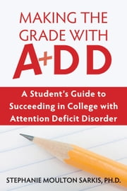 Making the Grade with ADD - A Student's Guide to Succeeding in College with Attention Deficit Disorder ebook by Stephanie Moulton Sarkis, PhD