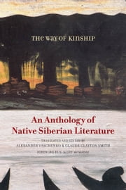 The Way of Kinship - An Anthology of Native Siberian Literature ebook by Alexander Vaschenko,Claude Clayton Smith