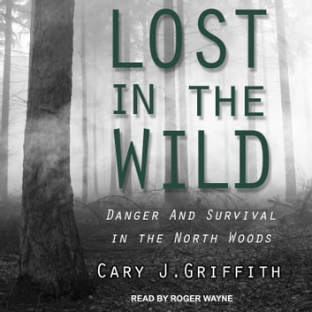 Lost in the Wild - Danger and Survival in the North Woods audiobook by Cary J. Griffith