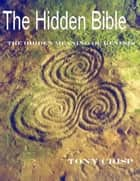 The Hidden Bible: The real meaning of Genesis ebook by Tony Crisp