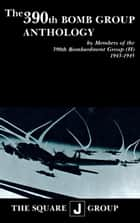 The 390th Bomb Group Anthology - by Members of the 390th Bombardment Group (H) 1943-1945 ebook by Wilbert H. Richarz, Richard H. Perry, William J. Robinson