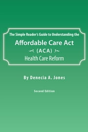The Simple Reader's Guide to Understanding the Affordable Care Act (ACA) Health Care Reform ebook by Denecia A. Jones