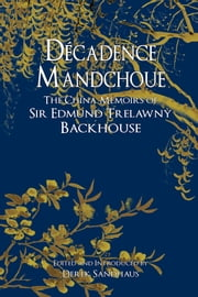 Decadence Mandchoue - The China Memoirs of Edmund Trelawny Backhouse ebook by Edmund Trelawny Backhouse,Derek Sandhaus