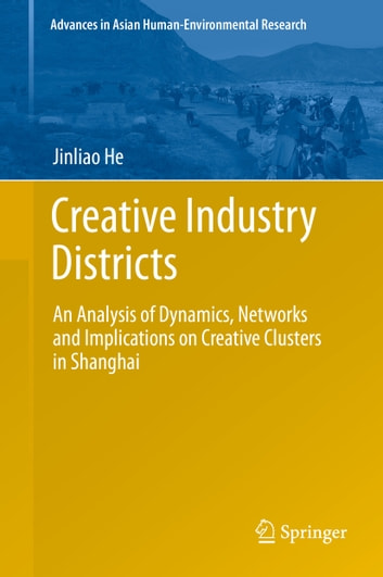 Creative Industry Districts - An Analysis of Dynamics, Networks and Implications on Creative Clusters in Shanghai ebook by Jinliao He