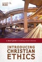 Introducing Christian Ethics - A Short Guide to Making Moral Choices ebook by Scott Rae