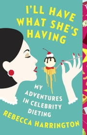 I'll Have What She's Having - My Adventures in Celebrity Dieting ebook by Rebecca Harrington