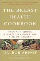 The Breast Health Cookbook - Fast and Simple Recipes to Reduce the Risk of Cancer ebook by Dr. Bob Arnot