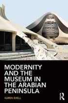 Modernity and the Museum in the Arabian Peninsula ebook by Karen Exell