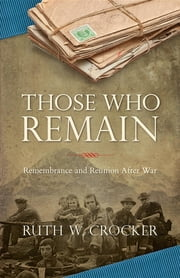 Those Who Remain: Remembrance and Reunion After War ebook by Ruth W Crocker
