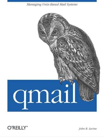 qmail - Managing Unix-Based Mail Systems ebook by John Levine