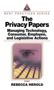 The Privacy Papers: Managing Technology, Consumer, Employee and Legislative Actions ebook by Herold, Rebecca