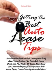 Getting The Best Auto Lease Tips - This Premium Guide To Auto Leasing Will Bring About Superb Ideas Like Best Auto Lease Deals Tips, How To Buy Or Lease A Car, Good Car Lease Techniques, Creating Great Auto Lease Deals, Lease Financing Ideas And More! ebook by Esther R. Kim