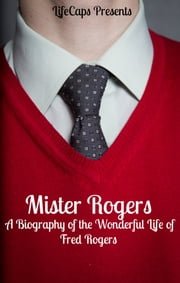 Mister Rogers - A Biography of the Wonderful Life of Fred Rogers ebook by Jennifer Warner