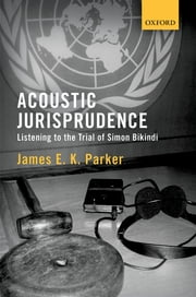 Acoustic Jurisprudence - Listening to the Trial of Simon Bikindi ebook by James E K Parker