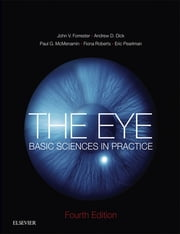 The Eye - Basic Sciences in Practice ebook by John V Forrester,Andrew D. Dick,Paul G McMenamin,Fiona Roberts,Eric Pearlman