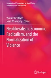 Neoliberalism, Economic Radicalism, and the Normalization of Violence ebook by Vicente Berdayes,John W. Murphy