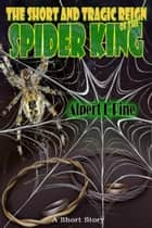 The Short and Tragic Reign of the Spider King ebook by Alpert L Pine