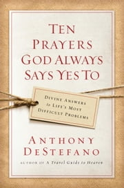 Ten Prayers God Always Says Yes To - Divine Answers to Life's Most Difficult Problems ebook by Anthony DeStefano