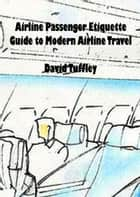 Airline Passenger Etiquette: Guide to Modern Airline Travel ebook by David Tuffley