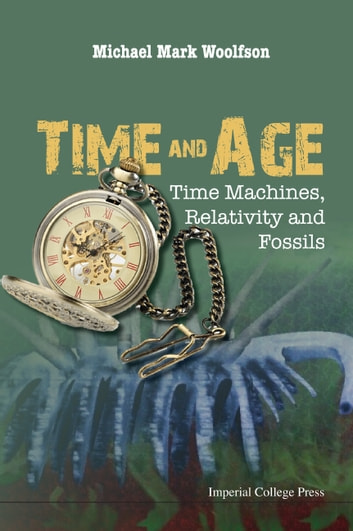 Time and Age - Time Machines, Relativity and Fossils ebook by Michael Mark Woolfson