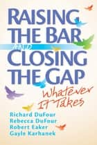 Raising the Bar and Closing the Gap - Whatever It Takes ebook by Richard DuFour, Rebecca DuFour