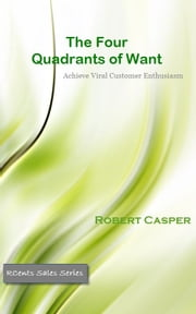 The Four Quadrants of Want: Achieve Viral Customer Enthusiasm ebook by Robert Casper Jr