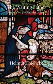 The Waiting Father - Sermons on the Parables of Jesus ebook by Heimut Thielicke