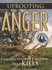 Uprooting Anger - Eliminating The Emotion That Kills ebook by Charlie Cummins