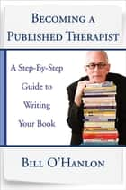 Becoming a Published Therapist: A Step-by-Step Guide to Writing Your Book ebook by Bill O'Hanlon