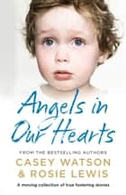 Angels in Our Hearts: A moving collection of true fostering stories ebook by Rosie Lewis, Casey Watson