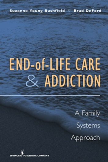 End-of-Life Care and Addiction - A Family Systems Approach ebook by Dr. Suzanne Bushfield, PhD, MSW,Dr. Brad DeFord, PhD, M Div