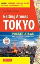 Getting Around Tokyo Pocket Atlas and Transportation Guide - Includes Yokohama, Kamakura, Yokota, Yokosuka, Hakone and MT Fuji ebook by Boye Lafayette De Mente