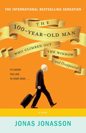 The 100-Year-Old Man Who Climbed Out The Window And Disappeared - A Novel ebook by Jonas Jonasson
