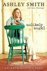 Unlikely Angel - The Untold Story of the Atlanta Hostage Hero ebook by Ashley Smith,Stacy Mattingly