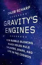 Gravity's Engines - How Bubble-Blowing Black Holes Rule Galaxies, Stars, and Life in the Cosmos ebook by Caleb Scharf