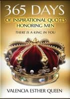 365 DAYS OF INSPIRATIONAL QUOTES HONORING MEN - THERE IS A KING IN YOU ebook by VALENCIA ESTHER QUEEN