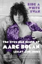 Ride a White Swan - The Lives and Death of Marc Bolan ebook by Lesley-Ann Jones