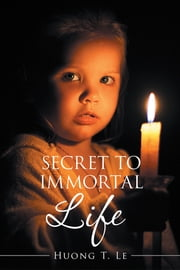 Secret to Immortal Life ebook by Huong T. Le