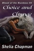 Choice and Change: Blood of the Rainbow book 3 ebook by Shelia Chapman
