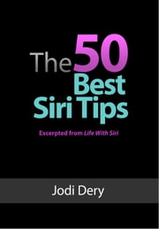 The 50 Best Siri Tips - An Awesome Guide to Getting the Best Results from Siri on the iPhone 4S ebook by Jodi Dery