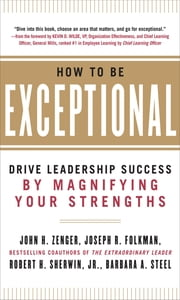 How to Be Exceptional: Drive Leadership Success By Magnifying Your Strengths ebook by John Zenger, Joseph Folkman, Jr. Robert H. Sherwin, Barbara Steel