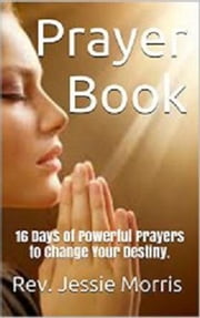 Prayer Book – 16 Days of Powerful Prayers to Change Your Destiny ebook by Rev Jessie Morris