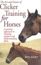 The Art and Science of Clicker Training for Horses - A Positive Approach to Training Equines and Understanding Them ebook by Benjamin L. Hart