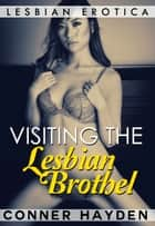 Visiting the Lesbian Brothel: Lesbian Erotica ebook by Conner Hayden